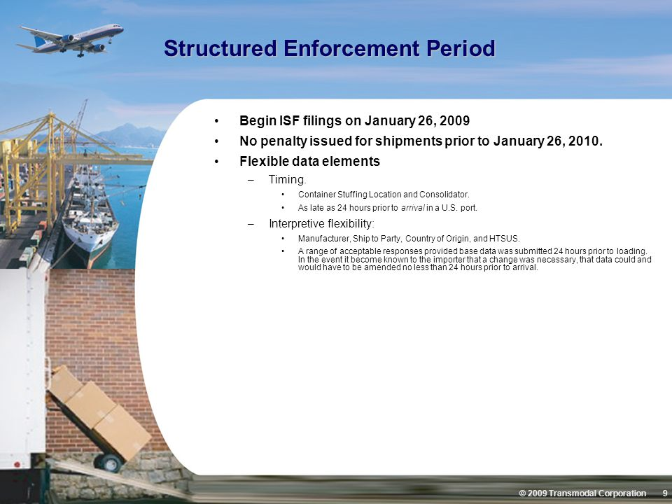 © 2009 Transmodal Corporation 9 Structured Enforcement Period Begin ISF filings on January 26, 2009 No penalty issued for shipments prior to January 26, 2010.