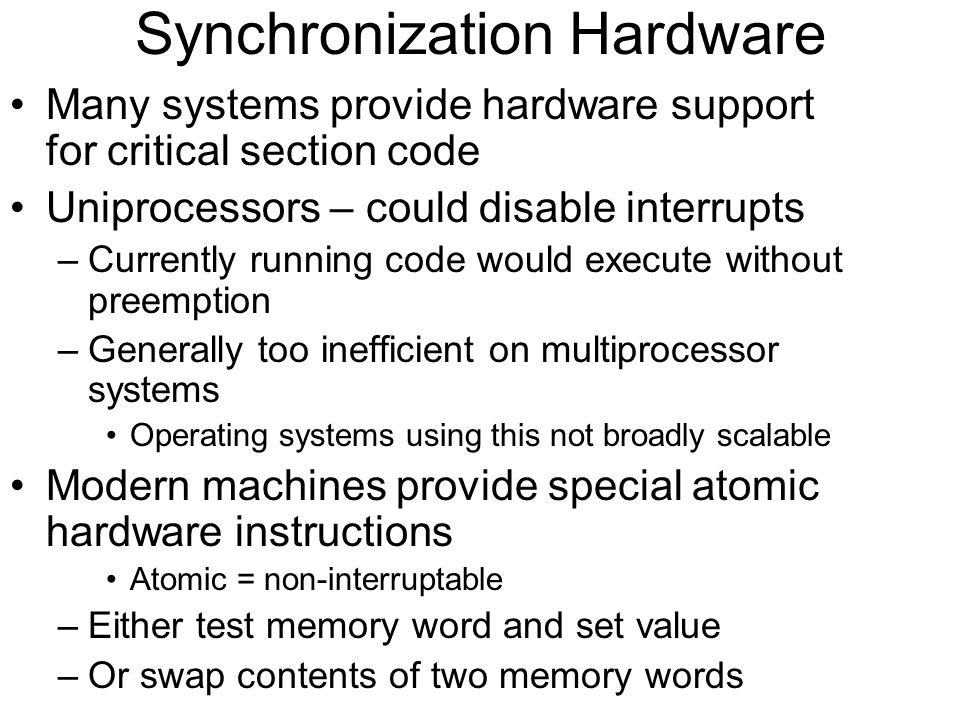 Synchronization Hardware Many systems provide hardware support for critical section code Uniprocessors – could disable interrupts –Currently running code would execute without preemption –Generally too inefficient on multiprocessor systems Operating systems using this not broadly scalable Modern machines provide special atomic hardware instructions Atomic = non-interruptable –Either test memory word and set value –Or swap contents of two memory words