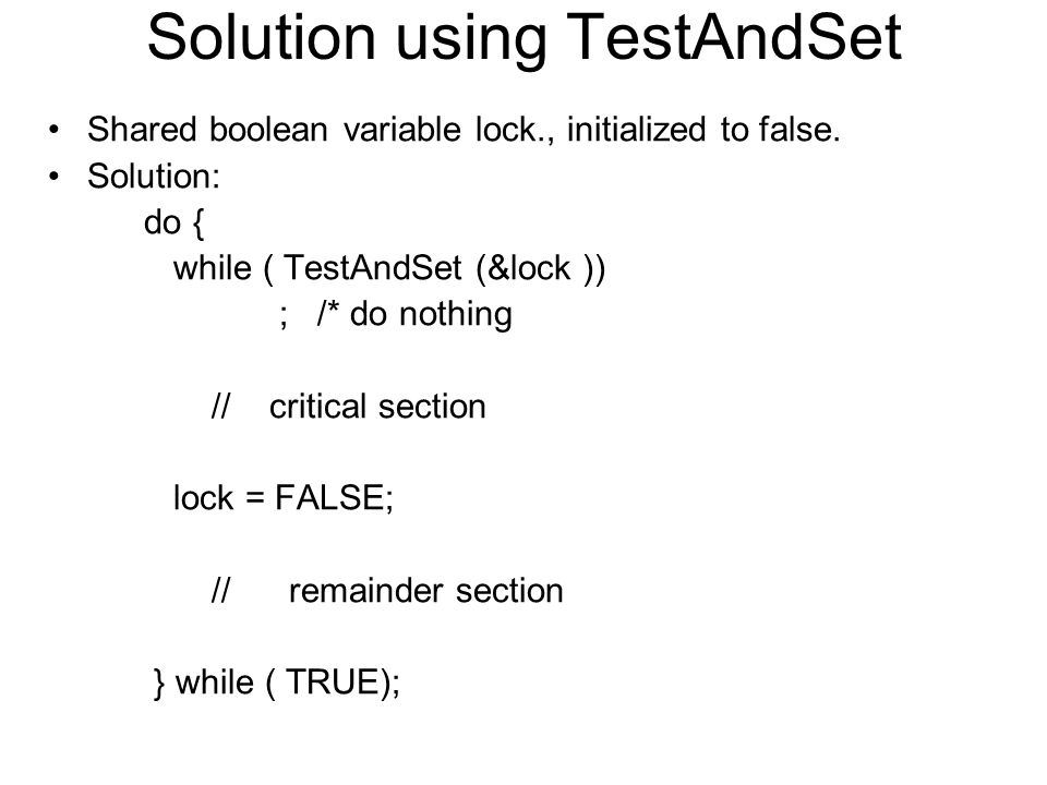 Solution using TestAndSet Shared boolean variable lock., initialized to false. Solution: do { while ( TestAndSet (&lock )) ; /* do nothing // critical