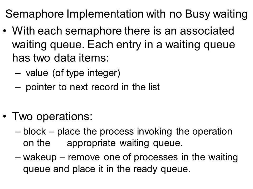 Semaphore Implementation with no Busy waiting With each semaphore there is an associated waiting queue. Each entry in a waiting queue has two data ite