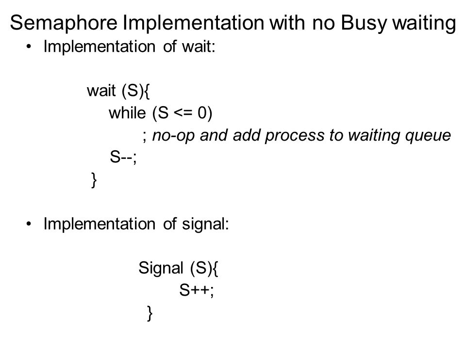 Semaphore Implementation with no Busy waiting Implementation of wait: wait (S){ while (S <= 0) ; no-op and add process to waiting queue S--; } Impleme