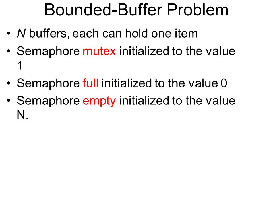 Bounded-Buffer Problem N buffers, each can hold one item Semaphore mutex initialized to the value 1 Semaphore full initialized to the value 0 Semaphore empty initialized to the value N.