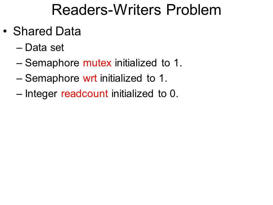 Readers-Writers Problem Shared Data –Data set –Semaphore mutex initialized to 1. –Semaphore wrt initialized to 1. –Integer readcount initialized to 0.