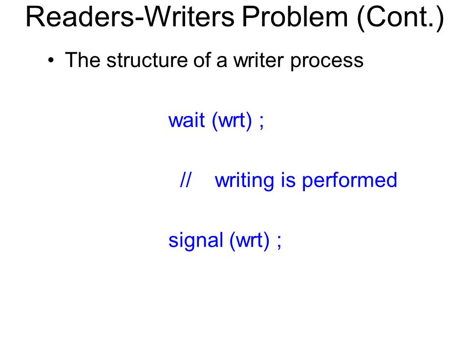Readers-Writers Problem (Cont.) The structure of a writer process wait (wrt) ; // writing is performed signal (wrt) ;