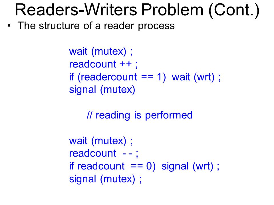 Readers-Writers Problem (Cont.) The structure of a reader process wait (mutex) ; readcount ++ ; if (readercount == 1) wait (wrt) ; signal (mutex) // reading is performed wait (mutex) ; readcount - - ; if readcount == 0) signal (wrt) ; signal (mutex) ;