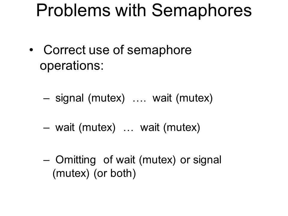 Problems with Semaphores Correct use of semaphore operations: – signal (mutex) …. wait (mutex) – wait (mutex) … wait (mutex) – Omitting of wait (mutex