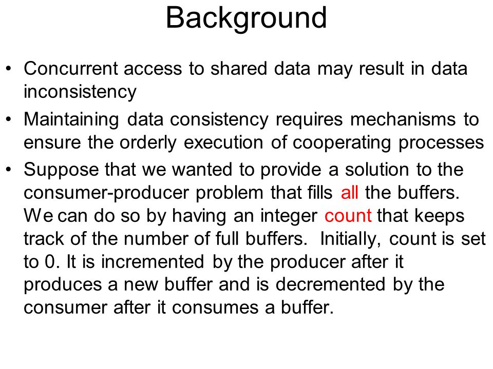 Background Concurrent access to shared data may result in data inconsistency Maintaining data consistency requires mechanisms to ensure the orderly execution of cooperating processes Suppose that we wanted to provide a solution to the consumer-producer problem that fills all the buffers.