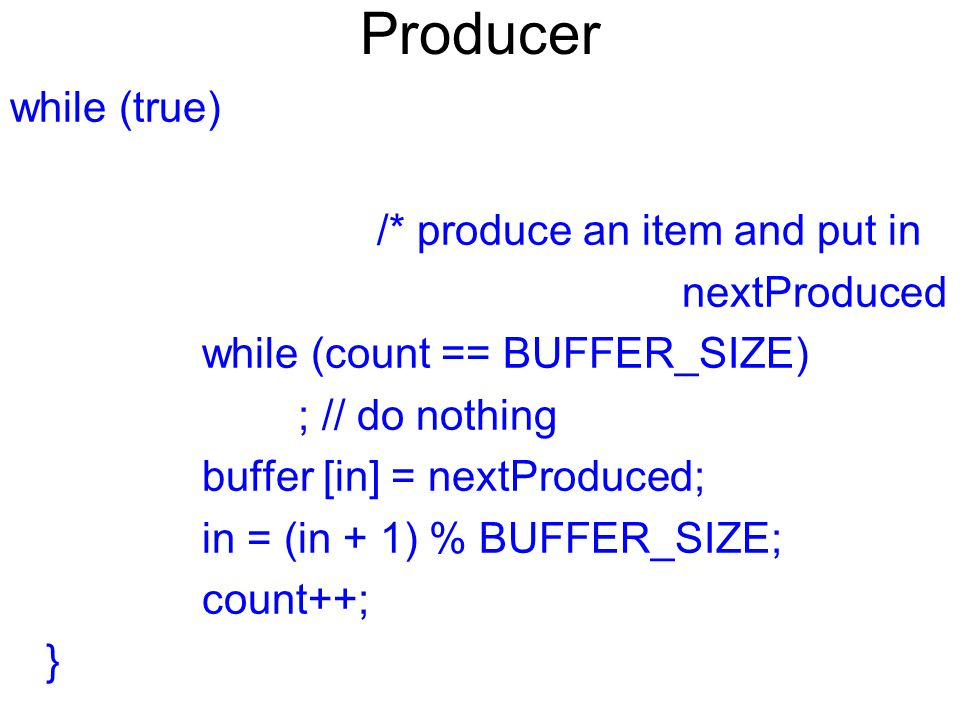 Producer while (true) /* produce an item and put in nextProduced while (count == BUFFER_SIZE) ; // do nothing buffer [in] = nextProduced; in = (in + 1) % BUFFER_SIZE; count++; }