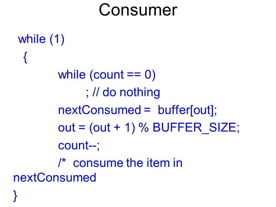 Consumer while (1) { while (count == 0) ; // do nothing nextConsumed = buffer[out]; out = (out + 1) % BUFFER_SIZE; count--; /* consume the item in nex