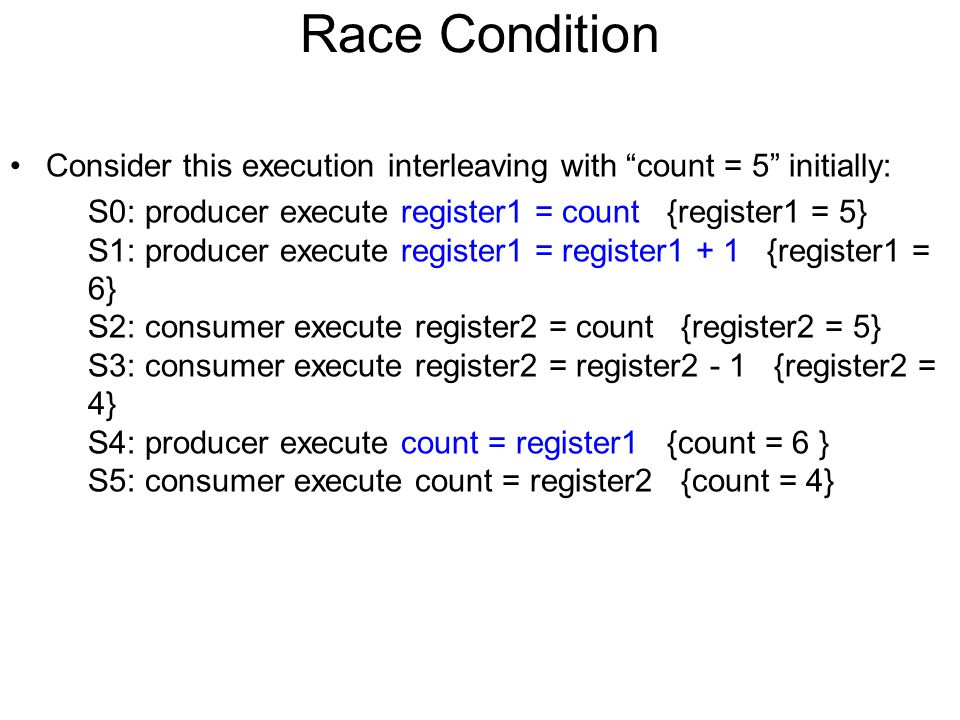 "Race Condition Consider this execution interleaving with ""count = 5"" initially: S0: producer execute register1 = count {register1 = 5} S1: producer ex"