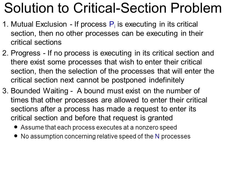 Solution to Critical-Section Problem 1.Mutual Exclusion - If process P i is executing in its critical section, then no other processes can be executin