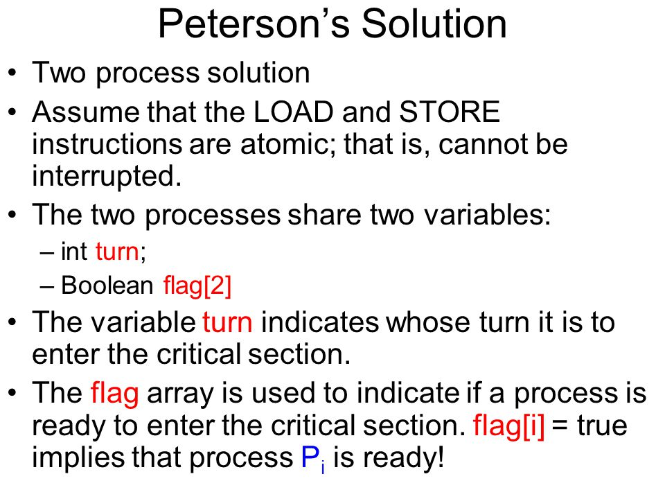 Peterson's Solution Two process solution Assume that the LOAD and STORE instructions are atomic; that is, cannot be interrupted.
