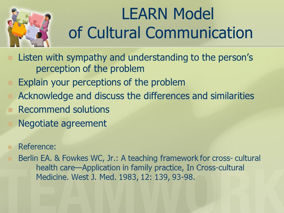 LEARN Model of Cultural Communication Listen with sympathy and understanding to the person's perception of the problem Explain your perceptions of the problem Acknowledge and discuss the differences and similarities Recommend solutions Negotiate agreement Reference: Berlin EA.