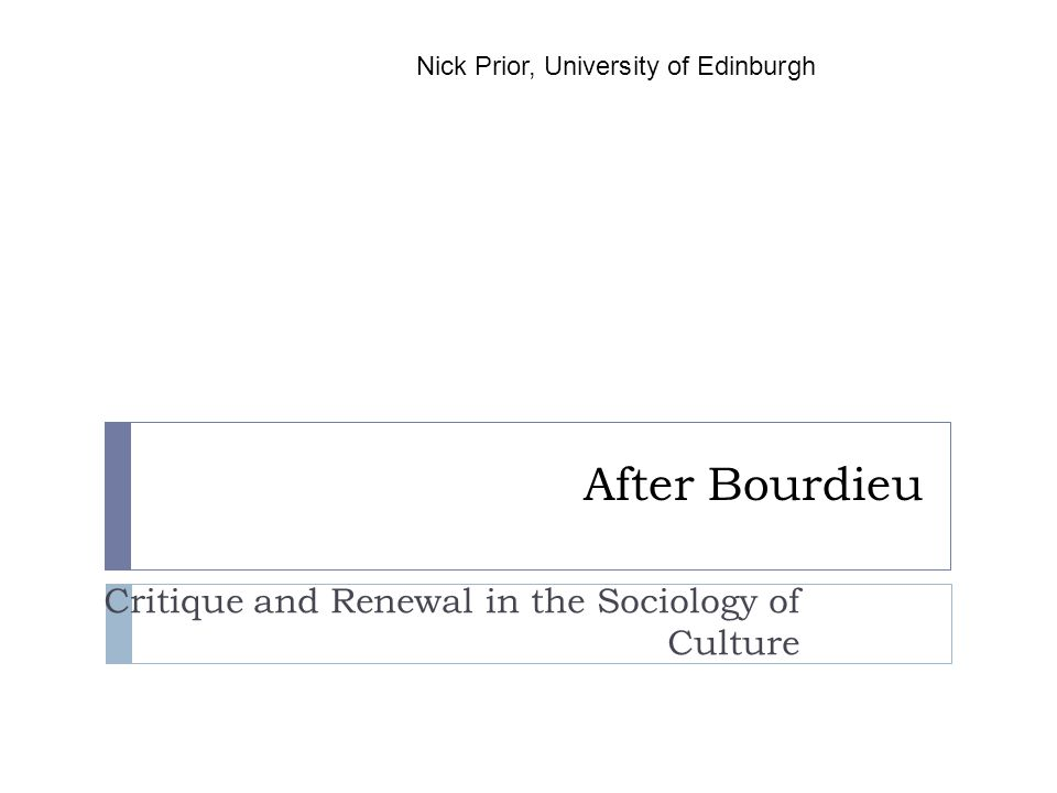 After Bourdieu Critique and Renewal in the Sociology of Culture Nick Prior, University of Edinburgh