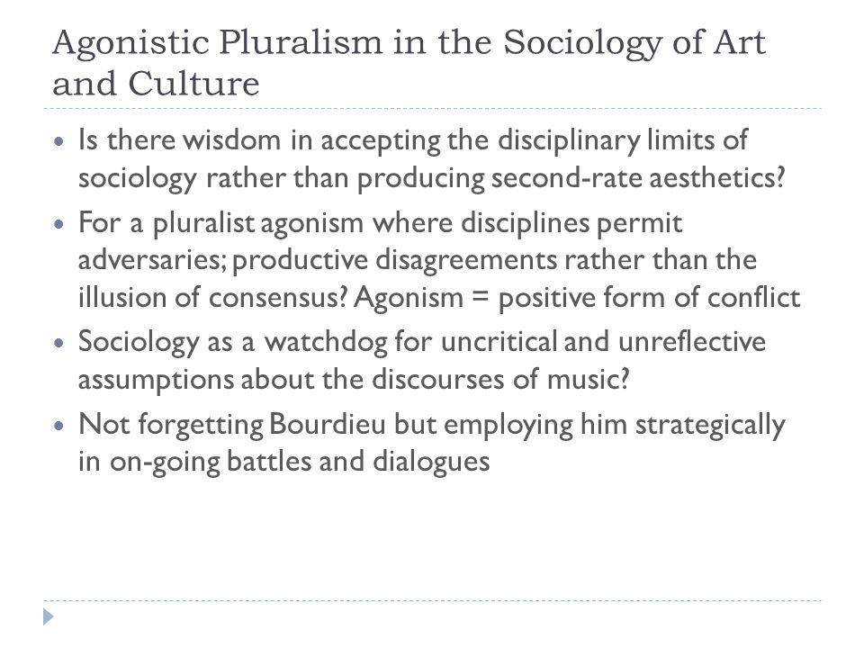 Agonistic Pluralism in the Sociology of Art and Culture Is there wisdom in accepting the disciplinary limits of sociology rather than producing second-rate aesthetics.