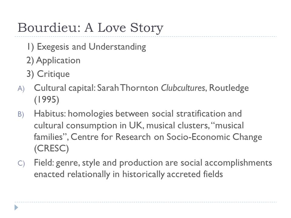 Bourdieu: A Love Story 1) Exegesis and Understanding 2) Application 3) Critique A) Cultural capital: Sarah Thornton Clubcultures, Routledge (1995) B) Habitus: homologies between social stratification and cultural consumption in UK, musical clusters, musical families , Centre for Research on Socio-Economic Change (CRESC) C) Field: genre, style and production are social accomplishments enacted relationally in historically accreted fields
