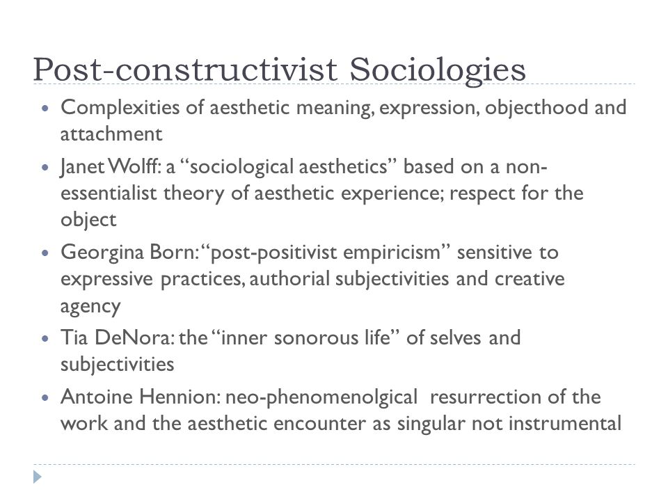 Post-constructivist Sociologies Complexities of aesthetic meaning, expression, objecthood and attachment Janet Wolff: a sociological aesthetics based on a non- essentialist theory of aesthetic experience; respect for the object Georgina Born: post-positivist empiricism sensitive to expressive practices, authorial subjectivities and creative agency Tia DeNora: the inner sonorous life of selves and subjectivities Antoine Hennion: neo-phenomenolgical resurrection of the work and the aesthetic encounter as singular not instrumental