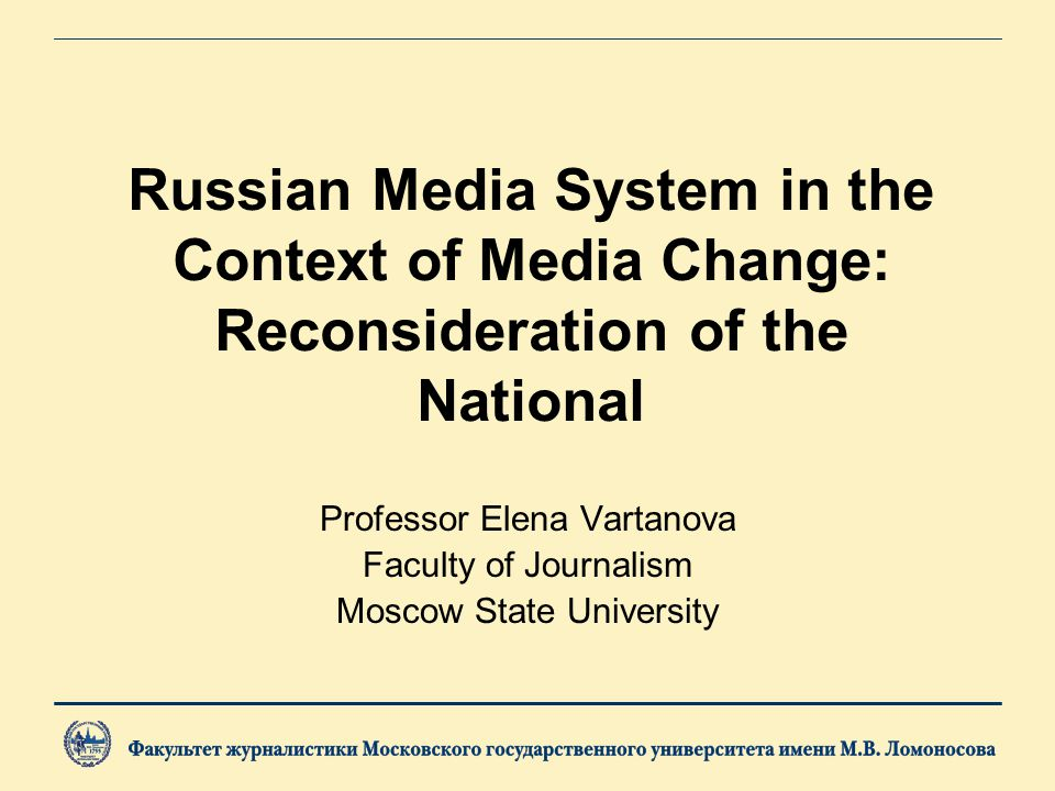 Russian Media System in the Context of Media Change: Reconsideration of the National Professor Elena Vartanova Faculty of Journalism Moscow State University