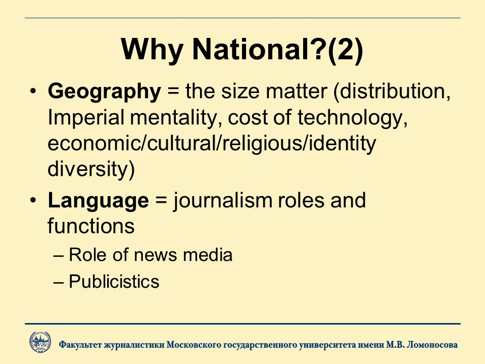 Why National (2) Geography = the size matter (distribution, Imperial mentality, cost of technology, economic/cultural/religious/identity diversity) Language = journalism roles and functions –Role of news media –Publicistics