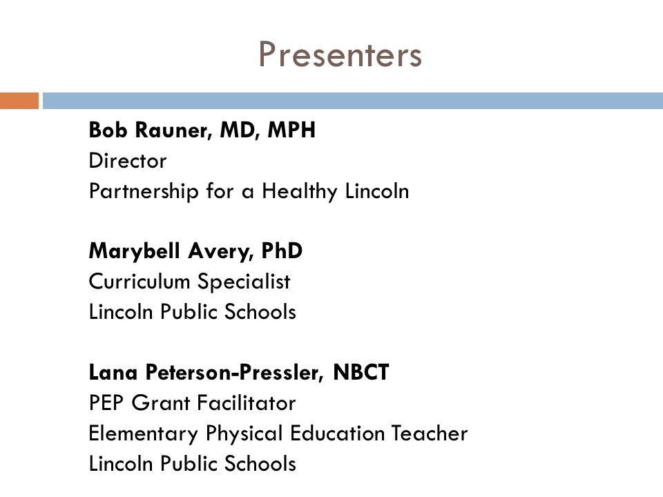 Presenters Bob Rauner, MD, MPH Director Partnership for a Healthy Lincoln Marybell Avery, PhD Curriculum Specialist Lincoln Public Schools Lana Peterson-Pressler, NBCT PEP Grant Facilitator Elementary Physical Education Teacher Lincoln Public Schools