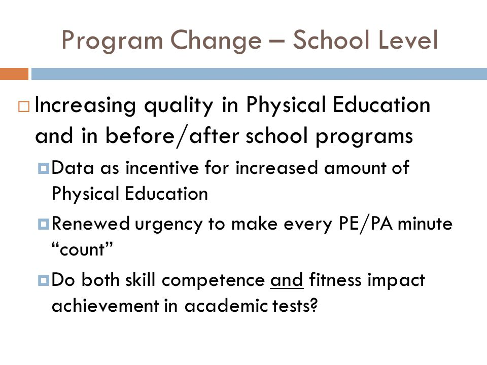 Program Change – School Level  Increasing quality in Physical Education and in before/after school programs  Data as incentive for increased amount of Physical Education  Renewed urgency to make every PE/PA minute count  Do both skill competence and fitness impact achievement in academic tests
