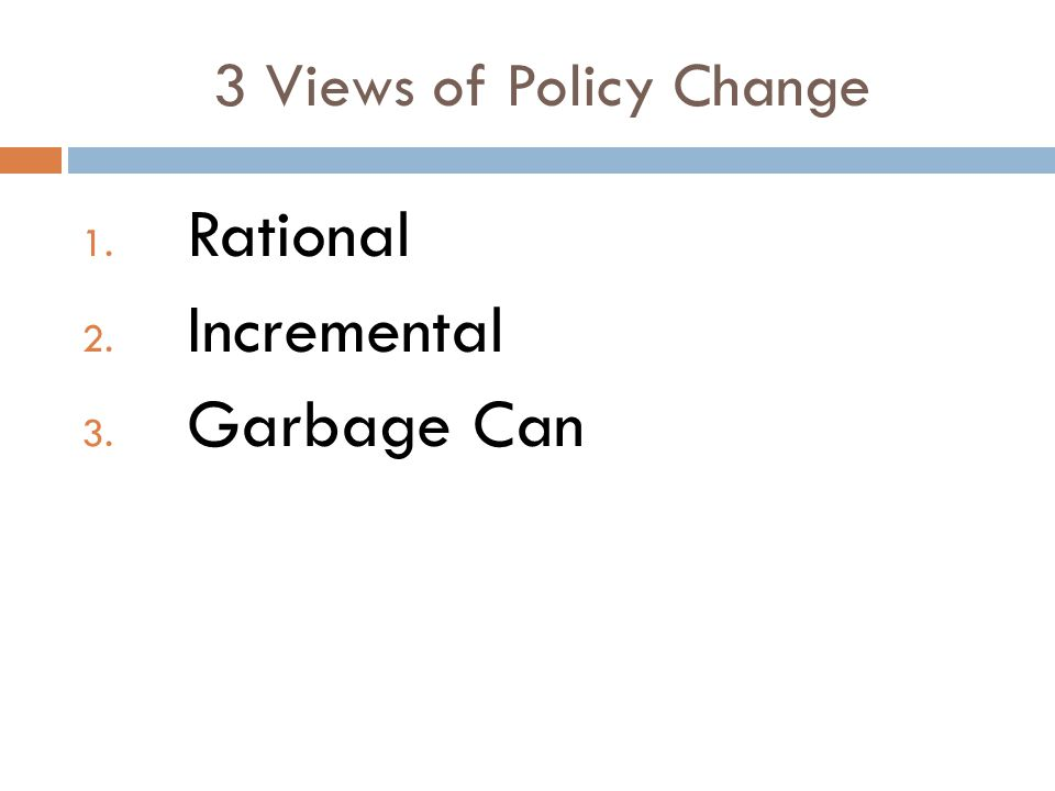 3 Views of Policy Change 1. Rational 2. Incremental 3. Garbage Can