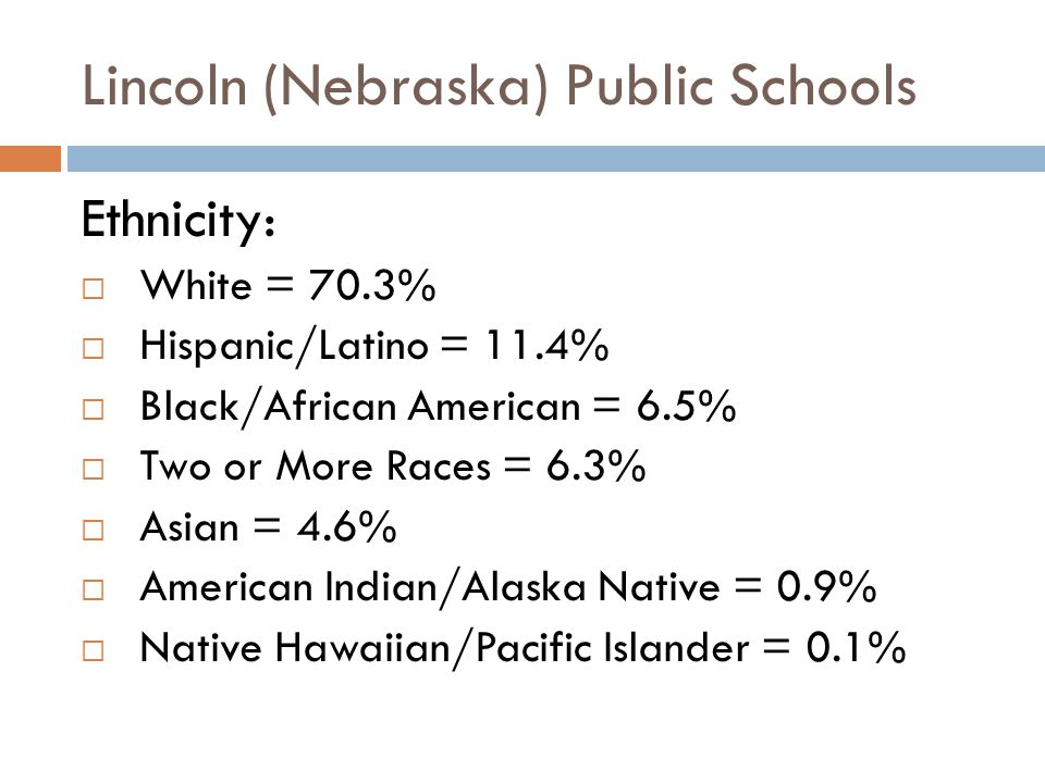 Lincoln (Nebraska) Public Schools Ethnicity:  White = 70.3%  Hispanic/Latino = 11.4%  Black/African American = 6.5%  Two or More Races = 6.3%  Asian = 4.6%  American Indian/Alaska Native = 0.9%  Native Hawaiian/Pacific Islander = 0.1%