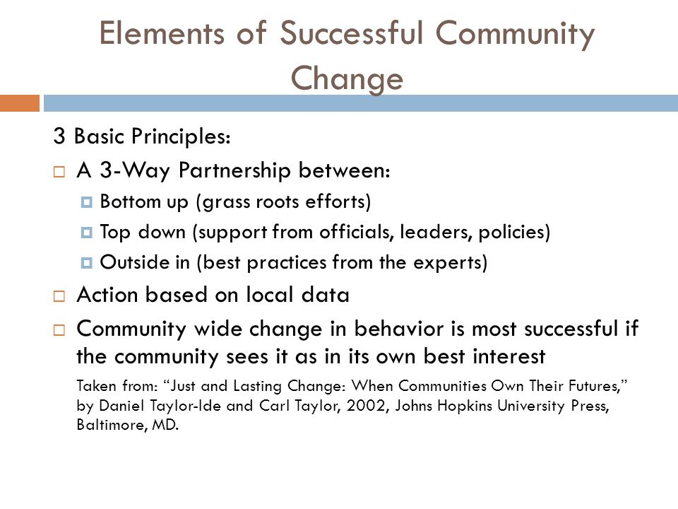 Elements of Successful Community Change 3 Basic Principles:  A 3-Way Partnership between:  Bottom up (grass roots efforts)  Top down (support from officials, leaders, policies)  Outside in (best practices from the experts)  Action based on local data  Community wide change in behavior is most successful if the community sees it as in its own best interest Taken from: Just and Lasting Change: When Communities Own Their Futures, by Daniel Taylor-Ide and Carl Taylor, 2002, Johns Hopkins University Press, Baltimore, MD.