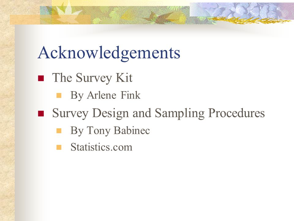 Acknowledgements The Survey Kit By Arlene Fink Survey Design and Sampling Procedures By Tony Babinec Statistics.com