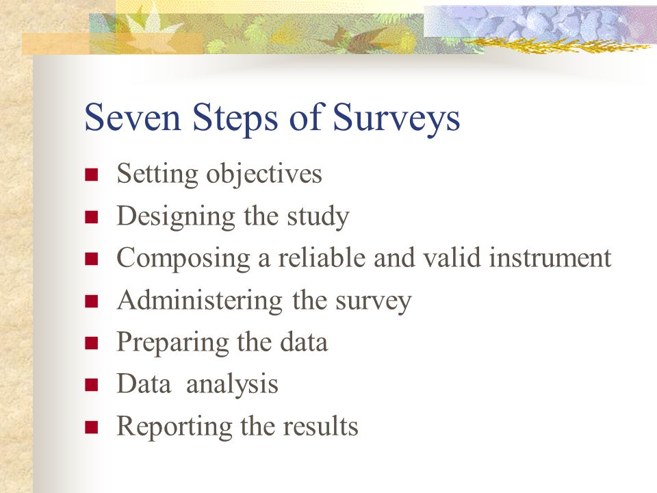 Seven Steps of Surveys Setting objectives Designing the study Composing a reliable and valid instrument Administering the survey Preparing the data Data analysis Reporting the results