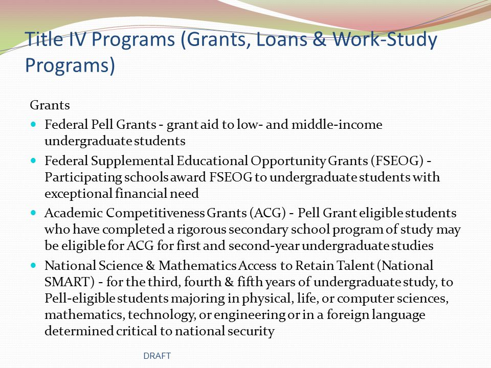 Title IV Programs (Grants, Loans & Work-Study Programs) Grants Federal Pell Grants - grant aid to low- and middle-income undergraduate students Federal Supplemental Educational Opportunity Grants (FSEOG) - Participating schools award FSEOG to undergraduate students with exceptional financial need Academic Competitiveness Grants (ACG) - Pell Grant eligible students who have completed a rigorous secondary school program of study may be eligible for ACG for first and second-year undergraduate studies National Science & Mathematics Access to Retain Talent (National SMART) - for the third, fourth & fifth years of undergraduate study, to Pell-eligible students majoring in physical, life, or computer sciences, mathematics, technology, or engineering or in a foreign language determined critical to national security DRAFT