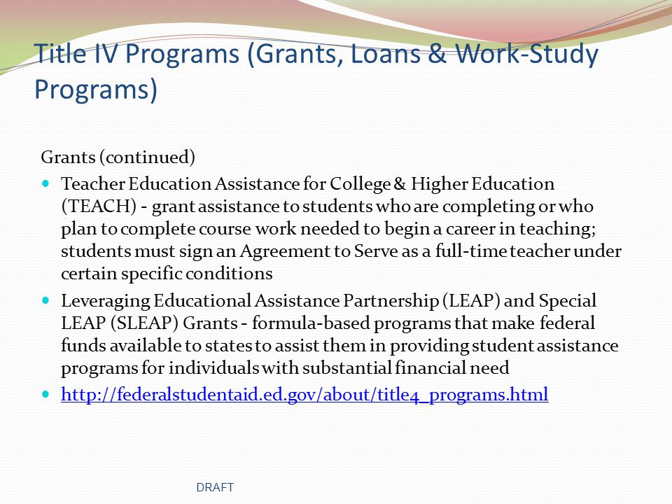 Title IV Programs (Grants, Loans & Work-Study Programs) Grants (continued) Teacher Education Assistance for College & Higher Education (TEACH) - grant assistance to students who are completing or who plan to complete course work needed to begin a career in teaching; students must sign an Agreement to Serve as a full-time teacher under certain specific conditions Leveraging Educational Assistance Partnership (LEAP) and Special LEAP (SLEAP) Grants - formula-based programs that make federal funds available to states to assist them in providing student assistance programs for individuals with substantial financial need http://federalstudentaid.ed.gov/about/title4_programs.html DRAFT