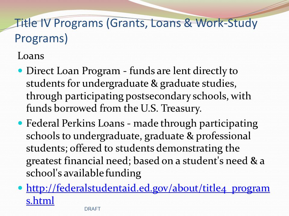 Title IV Programs (Grants, Loans & Work-Study Programs) Loans Direct Loan Program - funds are lent directly to students for undergraduate & graduate studies, through participating postsecondary schools, with funds borrowed from the U.S.