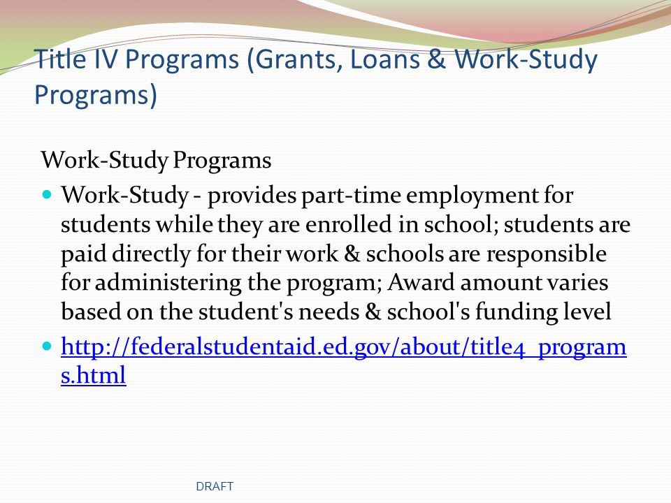 Title IV Programs (Grants, Loans & Work-Study Programs) Work-Study Programs Work-Study - provides part-time employment for students while they are enrolled in school; students are paid directly for their work & schools are responsible for administering the program; Award amount varies based on the student s needs & school s funding level http://federalstudentaid.ed.gov/about/title4_program s.html http://federalstudentaid.ed.gov/about/title4_program s.html DRAFT