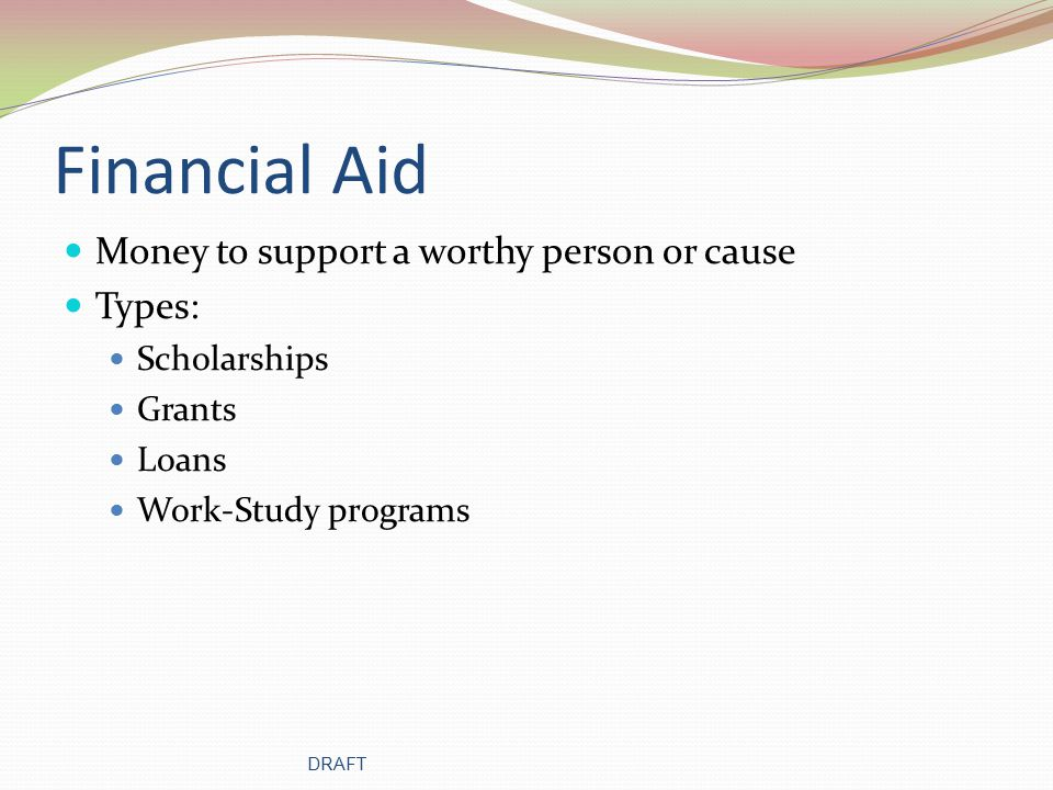 Financial Aid Money to support a worthy person or cause Types: Scholarships Grants Loans Work-Study programs DRAFT