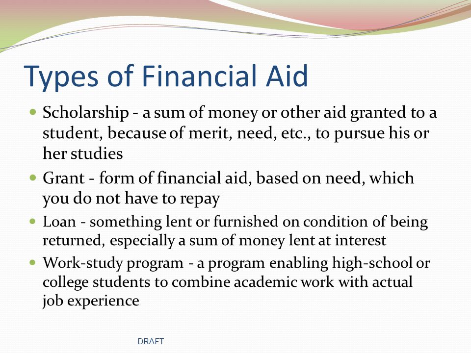 Types of Financial Aid Scholarship - a sum of money or other aid granted to a student, because of merit, need, etc., to pursue his or her studies Grant - form of financial aid, based on need, which you do not have to repay Loan - something lent or furnished on condition of being returned, especially a sum of money lent at interest Work-study program - a program enabling high-school or college students to combine academic work with actual job experience DRAFT