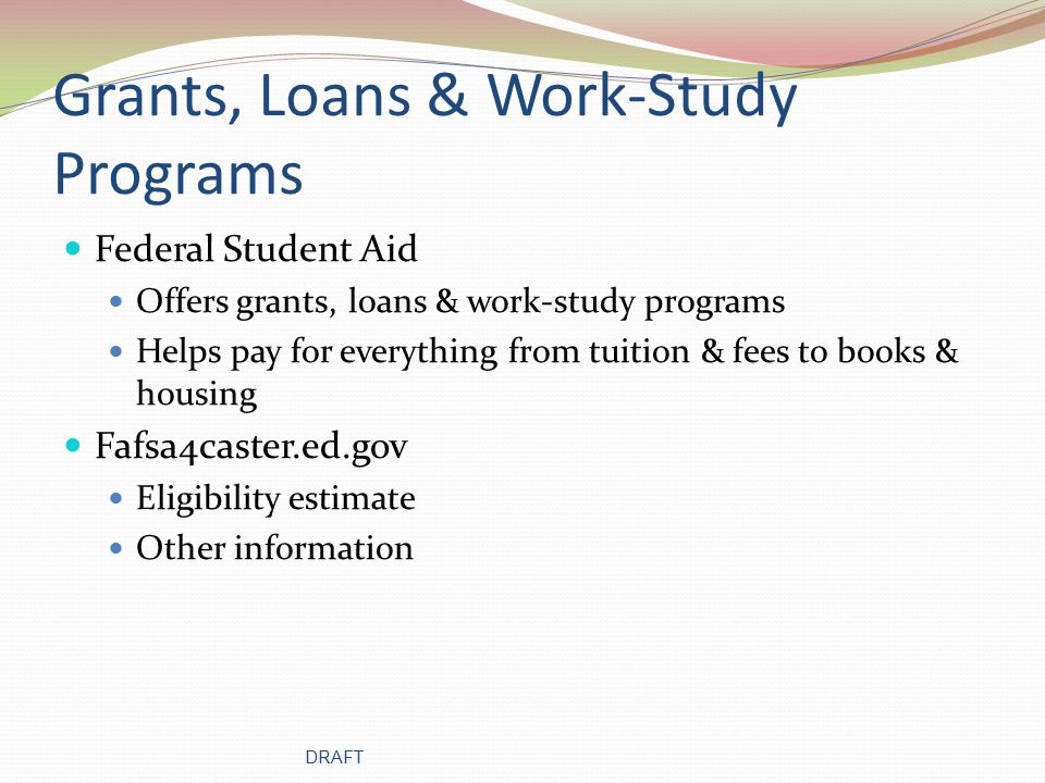 Grants, Loans & Work-Study Programs Federal Student Aid Offers grants, loans & work-study programs Helps pay for everything from tuition & fees to books & housing Fafsa4caster.ed.gov Eligibility estimate Other information DRAFT