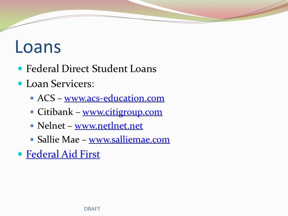 Other Sources for Loans Loan Servicers: ACS – www.acs-education.comwww.acs-education.com Citibank – www.citigroup.comwww.citigroup.com Nelnet – www.netlnet.netwww.netlnet.net Sallie Mae – www.salliemae.comwww.salliemae.com Other Useful Internet Links FinAid – www.finaid.comwww.finaid.com Peterson's – www.petersons.comwww.petersons.com National Student Loan Clearinghouse – www.nslc.orgwww.nslc.org Louisiana Department of Labor – www.laworks.netwww.laworks.net DRAFT