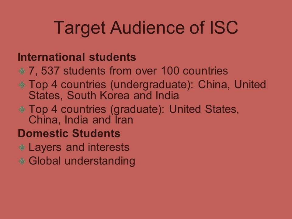 Target Audience of ISC International students 7, 537 students from over 100 countries Top 4 countries (undergraduate): China, United States, South Korea and India Top 4 countries (graduate): United States, China, India and Iran Domestic Students Layers and interests Global understanding