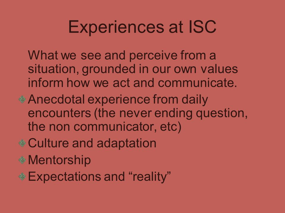 Experiences at ISC What we see and perceive from a situation, grounded in our own values inform how we act and communicate. Anecdotal experience from