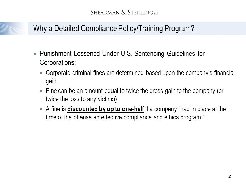 32 Why a Detailed Compliance Policy/Training Program?  Punishment Lessened Under U.S. Sentencing Guidelines for Corporations:  Corporate criminal fi