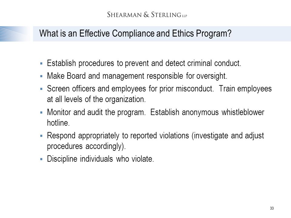 33 What is an Effective Compliance and Ethics Program?  Establish procedures to prevent and detect criminal conduct.  Make Board and management resp