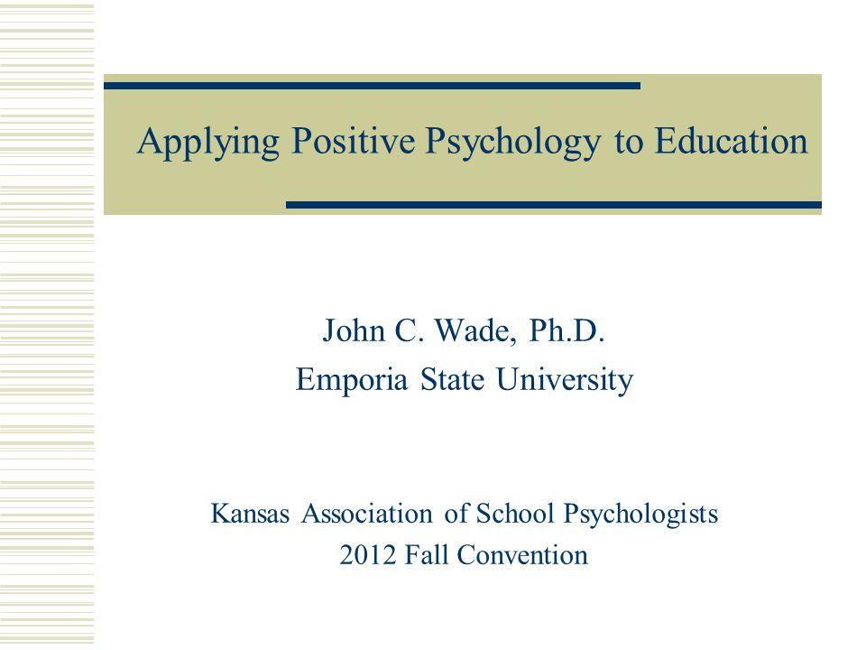 John C. Wade, Ph.D. Emporia State University Kansas Association of School Psychologists 2012 Fall Convention Applying Positive Psychology to Education