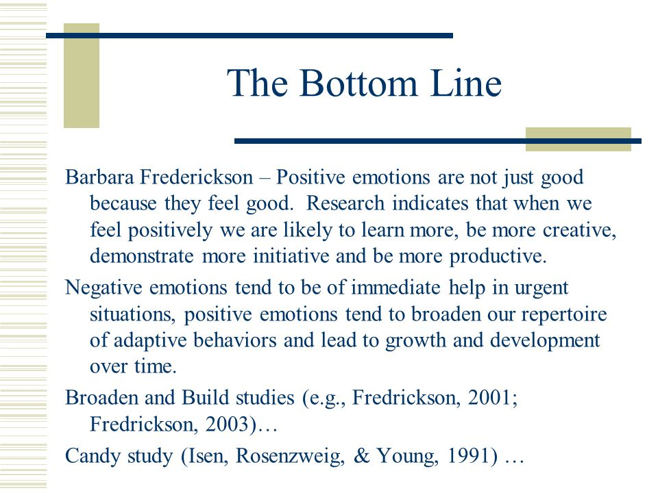 The Bottom Line Barbara Frederickson – Positive emotions are not just good because they feel good. Research indicates that when we feel positively we