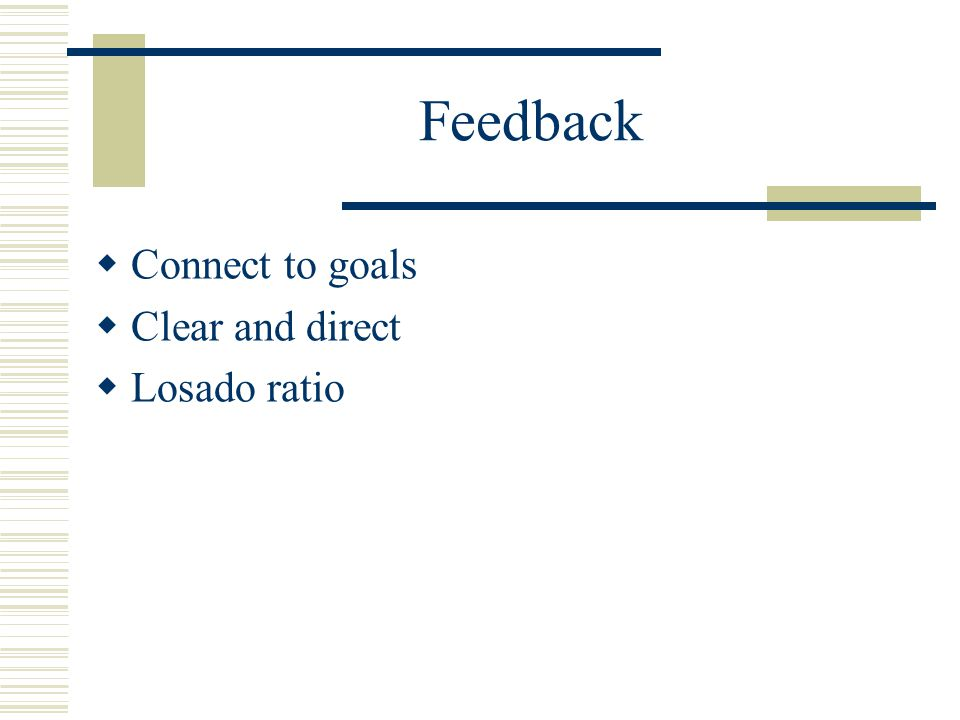 Feedback  Connect to goals  Clear and direct  Losado ratio