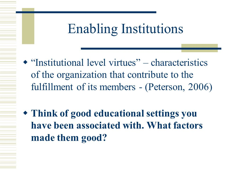 Enabling Institutions  Institutional level virtues – characteristics of the organization that contribute to the fulfillment of its members - (Peterson, 2006)  Think of good educational settings you have been associated with.