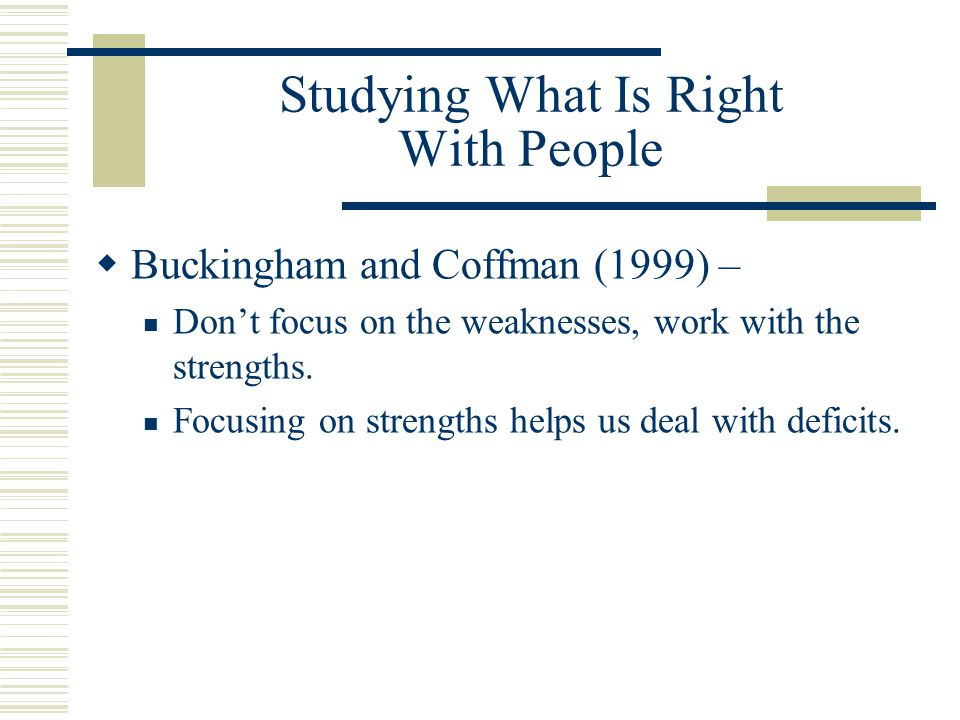 Studying What Is Right With People  Buckingham and Coffman (1999) – Don't focus on the weaknesses, work with the strengths. Focusing on strengths hel