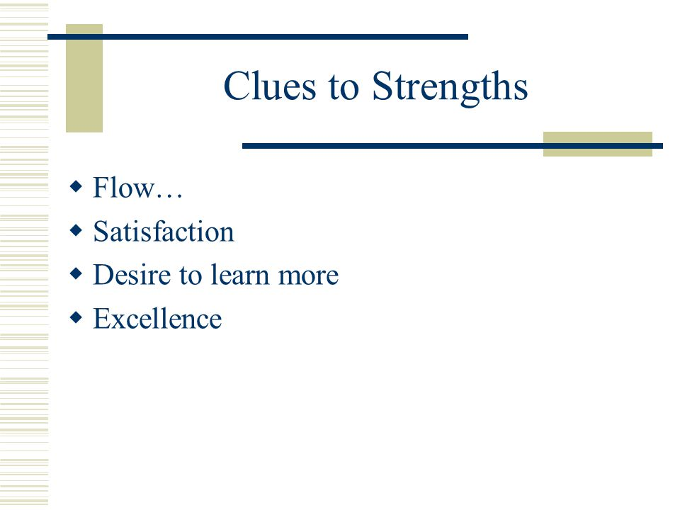 Clues to Strengths  Flow…  Satisfaction  Desire to learn more  Excellence