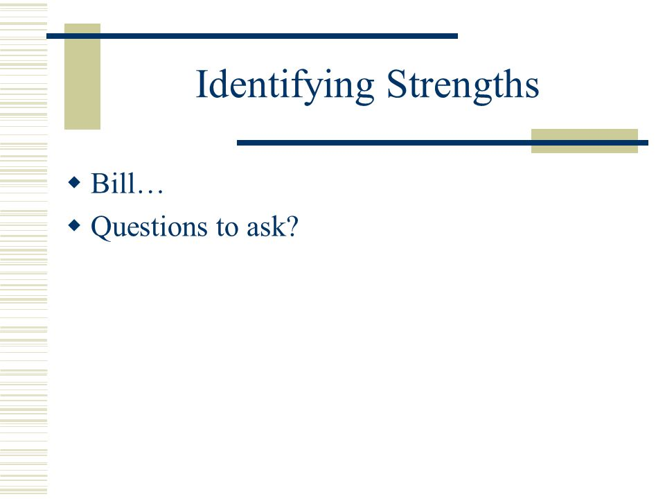 Identifying Strengths  Bill…  Questions to ask?