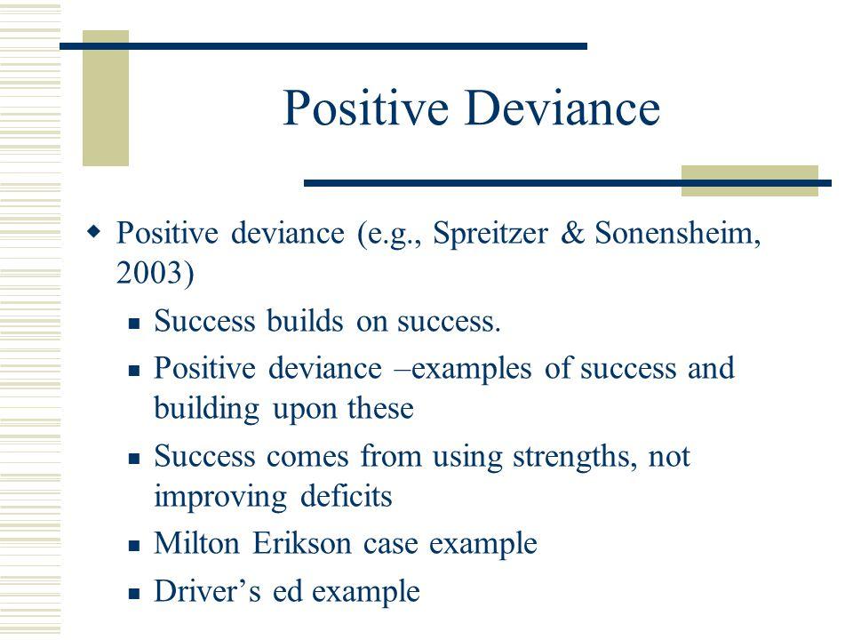 Positive Deviance  Positive deviance (e.g., Spreitzer & Sonensheim, 2003) Success builds on success. Positive deviance –examples of success and build